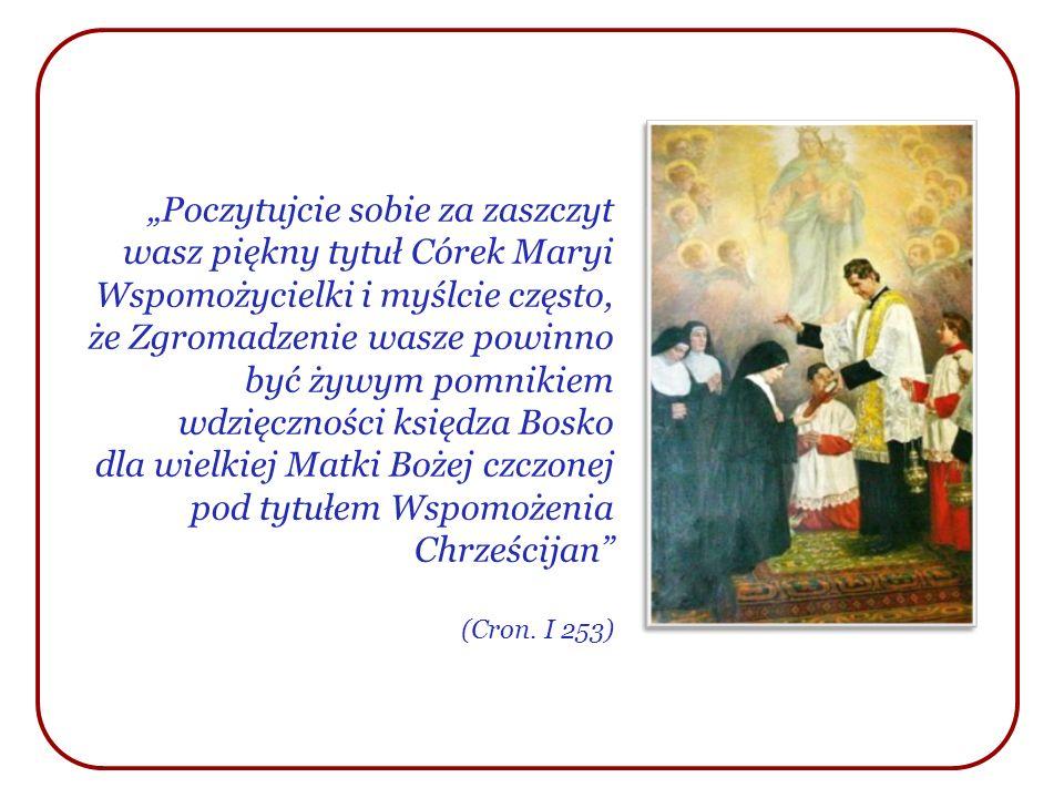 Poczytujcie sobie za zaszczyt wasz piękny tytuł Córek Maryi Wspomożycielki i myślcie często, że Zgromadzenie wasze powinno być żywym pomnikiem wdzięcz