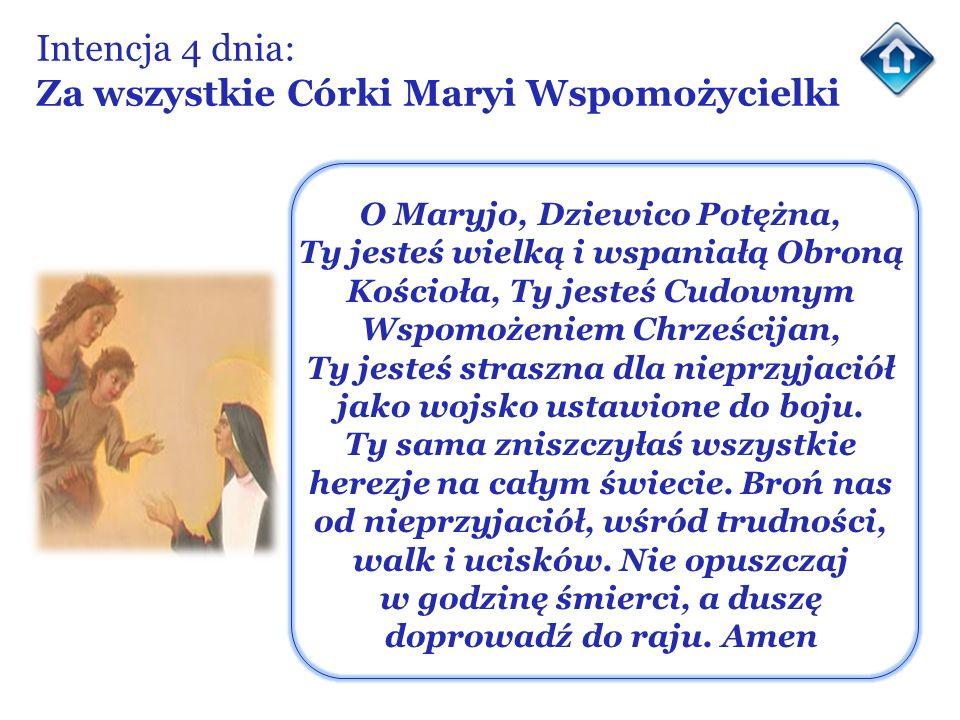 Intencja 4 dnia: Za wszystkie Córki Maryi Wspomożycielki O Maryjo, Dziewico Potężna, Ty jesteś wielką i wspaniałą Obroną Kościoła, Ty jesteś Cudownym