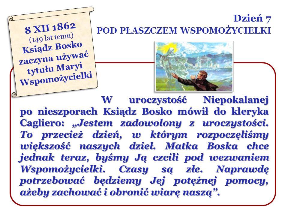 Dzień 7 POD PŁASZCZEM WSPOMOŻYCIELKI W uroczystość Niepokalanej po nieszporach Ksiądz Bosko mówił do kleryka Cagliero: Jestem zadowolony z uroczystośc