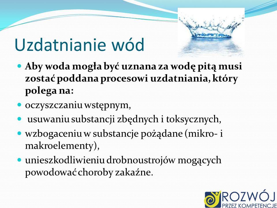 Uzdatnianie wód Aby woda mogła być uznana za wodę pitą musi zostać poddana procesowi uzdatniania, który polega na: oczyszczaniu wstępnym, usuwaniu substancji zbędnych i toksycznych, wzbogaceniu w substancje pożądane (mikro- i makroelementy), unieszkodliwieniu drobnoustrojów mogących powodować choroby zakaźne.