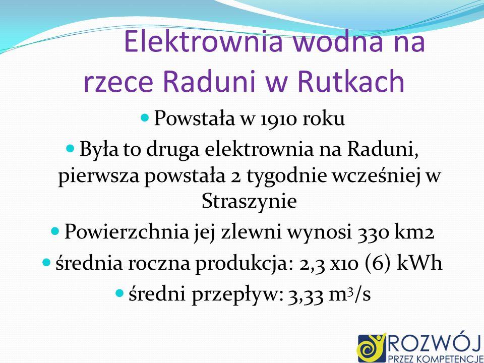 Elektrownia wodna na rzece Raduni w Rutkach Powstała w 1910 roku Była to druga elektrownia na Raduni, pierwsza powstała 2 tygodnie wcześniej w Straszynie Powierzchnia jej zlewni wynosi 330 km2 średnia roczna produkcja: 2,3 x10 (6) kWh średni przepływ: 3,33 m 3 /s