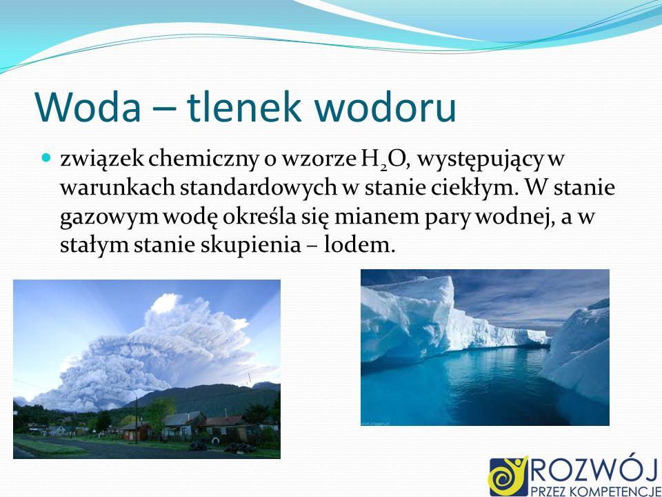 Woda – tlenek wodoru związek chemiczny o wzorze H 2 O, występujący w warunkach standardowych w stanie ciekłym.