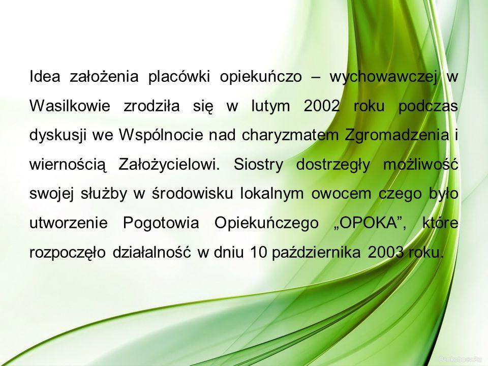 Idea założenia placówki opiekuńczo – wychowawczej w Wasilkowie zrodziła się w lutym 2002 roku podczas dyskusji we Wspólnocie nad charyzmatem Zgromadze