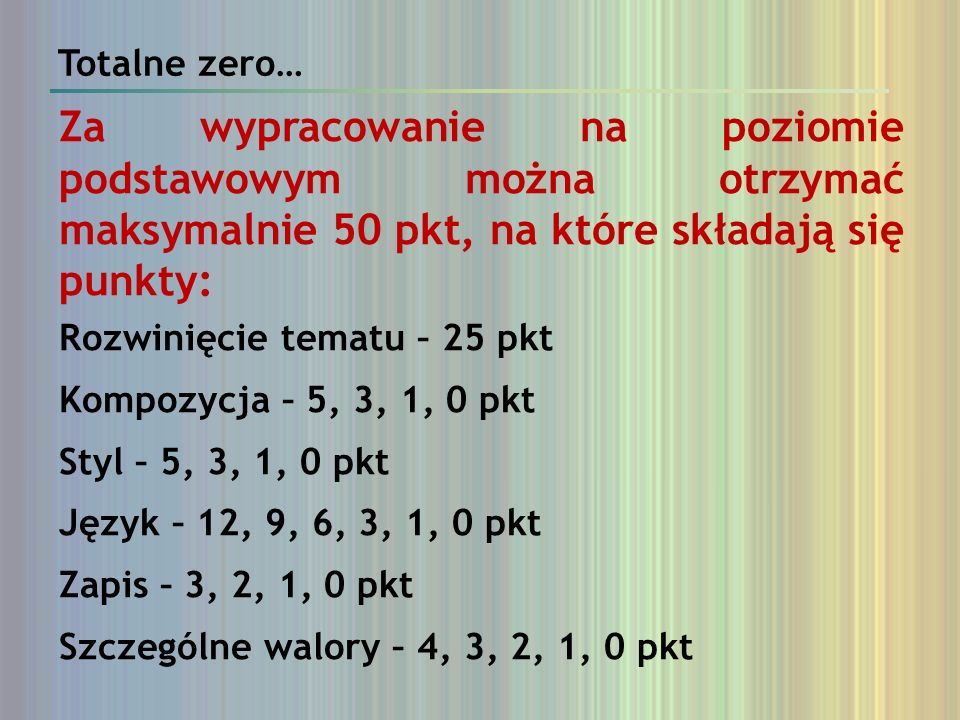 Totalne zero… Za wypracowanie na poziomie podstawowym można otrzymać maksymalnie 50 pkt, na które składają się punkty: Rozwinięcie tematu – 25 pkt Kom