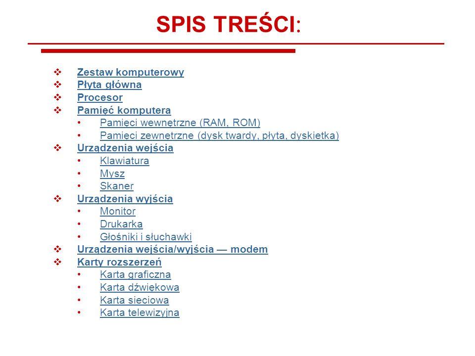 SPIS TREŚCI : Zestaw komputerowy Płyta główna Procesor Pamięć komputera Pamięci wewnętrzne (RAM, ROM) Pamięci zewnętrzne (dysk twardy, płyta, dyskietk