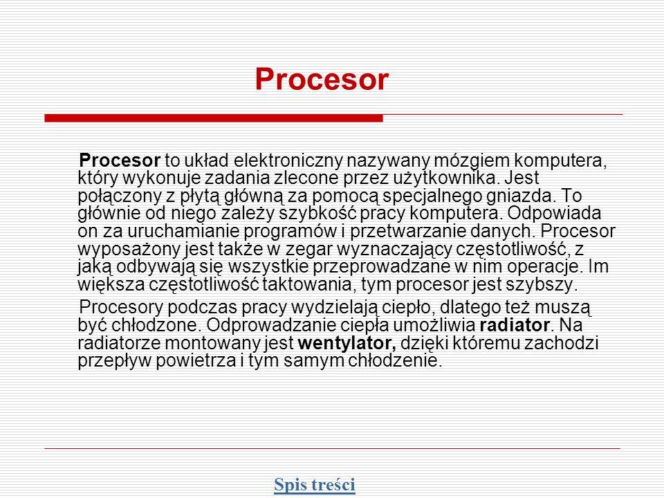Procesor Procesor to układ elektroniczny nazywany mózgiem komputera, który wykonuje zadania zlecone przez użytkownika. Jest połączony z płytą główną z
