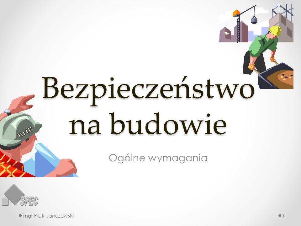 Bezpieczeństwo na budowie Ogólne wymagania mgr Piotr Janczewski1
