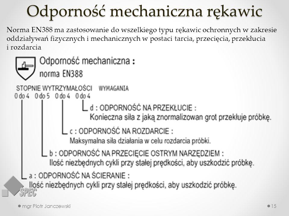 Odporność mechaniczna rękawic mgr Piotr Janczewski15 Norma EN388 ma zastosowanie do wszelkiego typu rękawic ochronnych w zakresie oddziaływań fizyczny