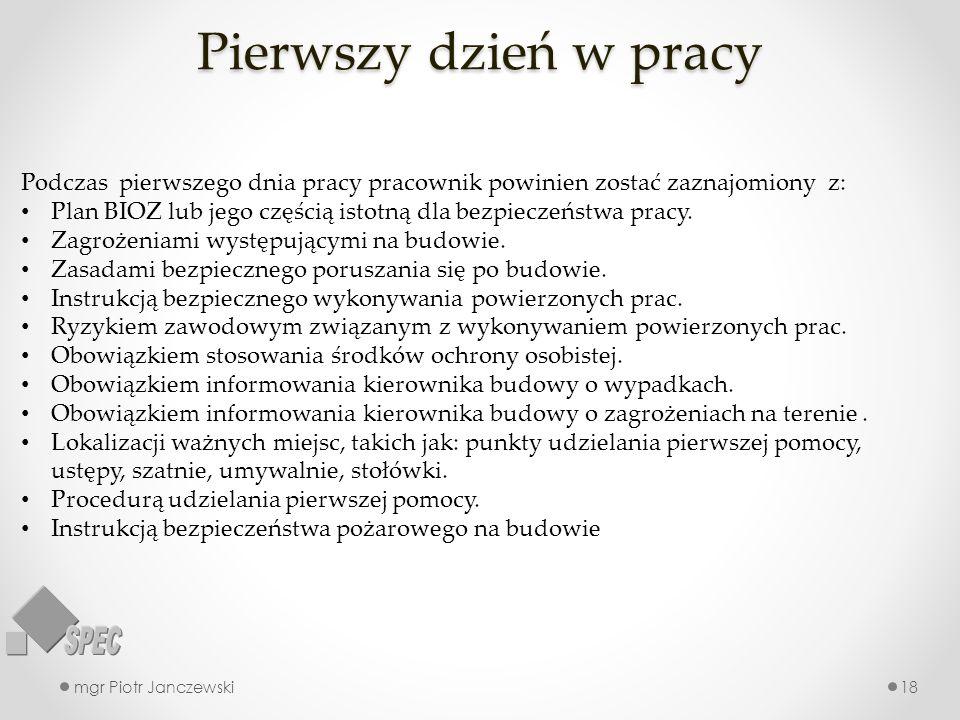 Pierwszy dzień w pracy mgr Piotr Janczewski18 Podczas pierwszego dnia pracy pracownik powinien zostać zaznajomiony z: Plan BIOZ lub jego częścią istot