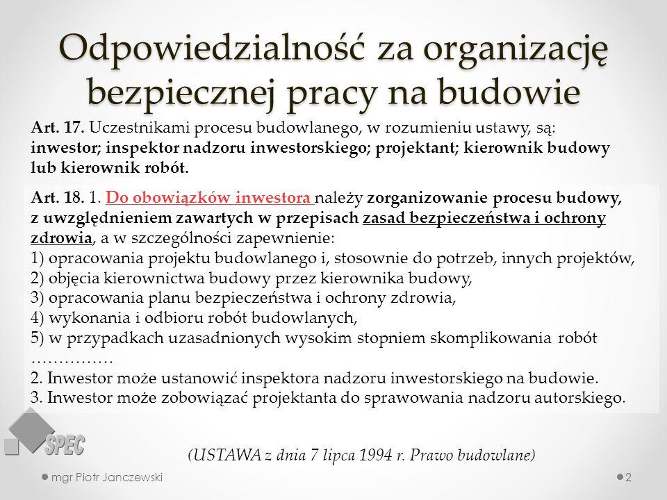 Odpowiedzialność za organizację bezpiecznej pracy na budowie mgr Piotr Janczewski2 Art. 17. Uczestnikami procesu budowlanego, w rozumieniu ustawy, są: