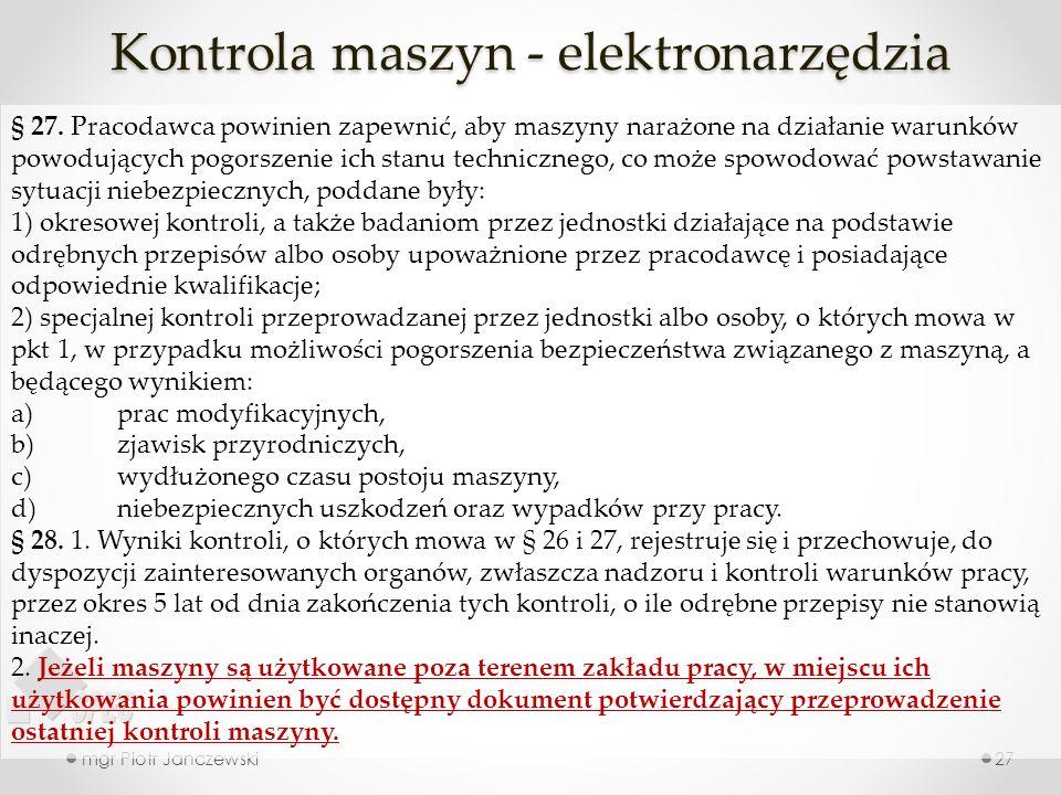Kontrola maszyn - elektronarzędzia mgr Piotr Janczewski27 § 27. Pracodawca powinien zapewnić, aby maszyny narażone na działanie warunków powodujących