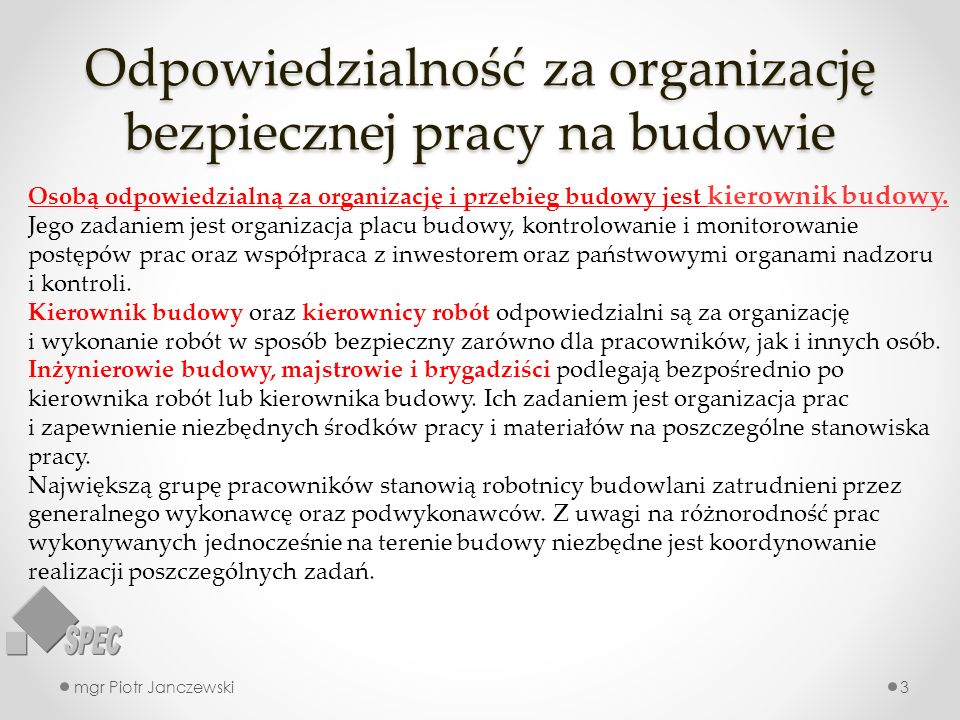 Odpowiedzialność za organizację bezpiecznej pracy na budowie mgr Piotr Janczewski3 Osobą odpowiedzialną za organizację i przebieg budowy jest kierownik budowy.