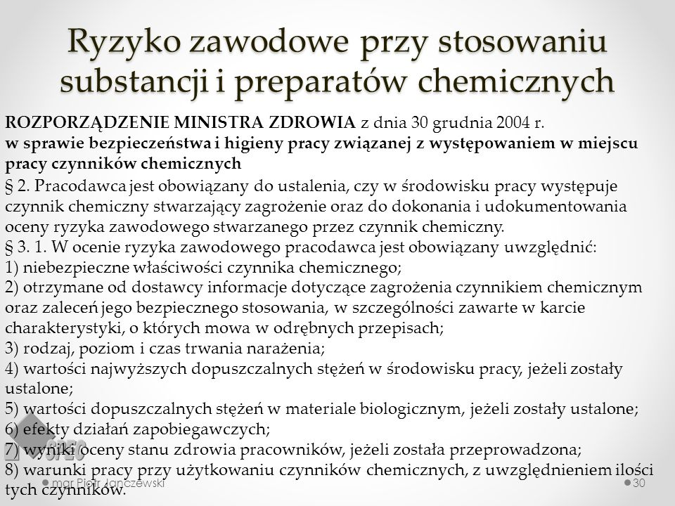 Ryzyko zawodowe przy stosowaniu substancji i preparatów chemicznych mgr Piotr Janczewski30 ROZPORZĄDZENIE MINISTRA ZDROWIA z dnia 30 grudnia 2004 r. w