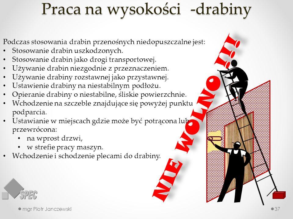Praca na wysokości -drabiny mgr Piotr Janczewski37 NIE WOLNO !!! Podczas stosowania drabin przenośnych niedopuszczalne jest: Stosowanie drabin uszkodz