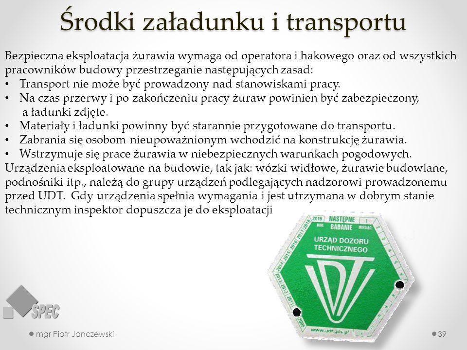 Środki załadunku i transportu mgr Piotr Janczewski39 Bezpieczna eksploatacja żurawia wymaga od operatora i hakowego oraz od wszystkich pracowników bud