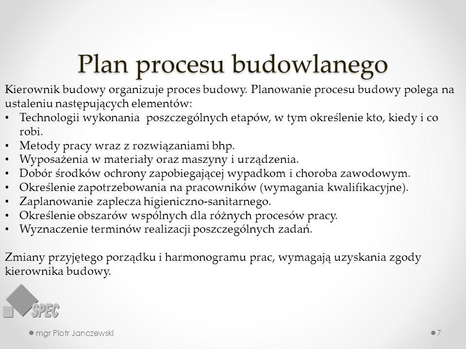 Plan procesu budowlanego mgr Piotr Janczewski7 Kierownik budowy organizuje proces budowy. Planowanie procesu budowy polega na ustaleniu następujących