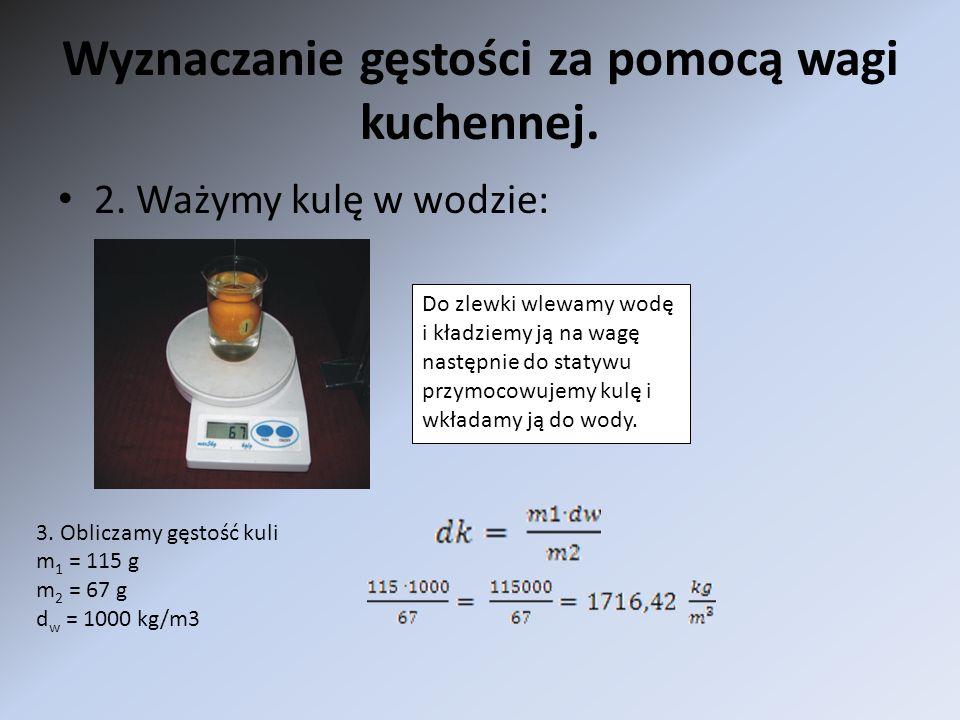 Wyznaczanie gęstości za pomocą wagi kuchennej. 2. Ważymy kulę w wodzie: Do zlewki wlewamy wodę i kładziemy ją na wagę następnie do statywu przymocowuj
