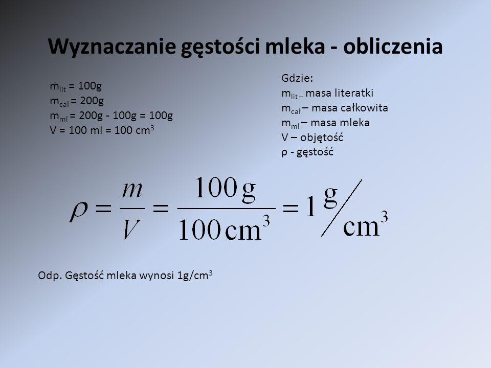 Wyznaczanie gęstości mleka - obliczenia Gdzie: m lit – masa literatki m cał – masa całkowita m ml – masa mleka V – objętość ρ - gęstość m lit = 100g m