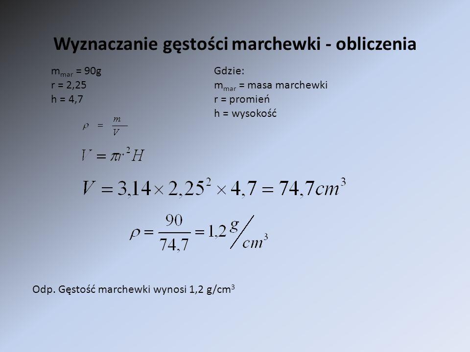 Wyznaczanie gęstości marchewki - obliczenia m mar = 90g r = 2,25 h = 4,7 Gdzie: m mar = masa marchewki r = promień h = wysokość Odp. Gęstość marchewki