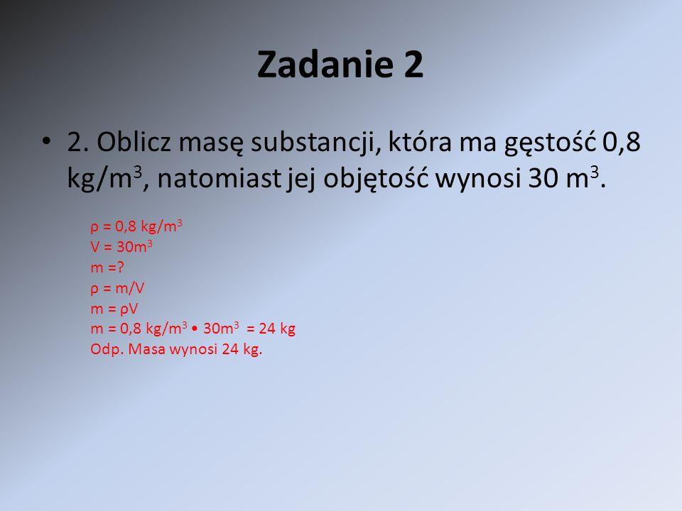 Zadanie 2 2. Oblicz masę substancji, która ma gęstość 0,8 kg/m 3, natomiast jej objętość wynosi 30 m 3. ρ = 0,8 kg/m 3 V = 30m 3 m =? ρ = m/V m = ρV m