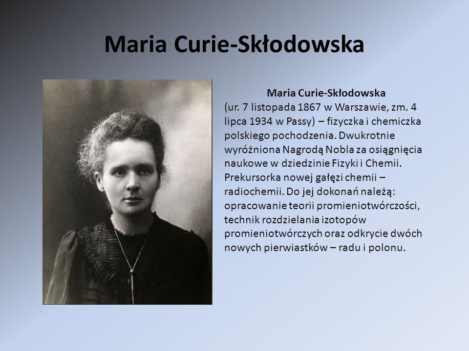 Maria Curie-Skłodowska (ur. 7 listopada 1867 w Warszawie, zm. 4 lipca 1934 w Passy) – fizyczka i chemiczka polskiego pochodzenia. Dwukrotnie wyróżnion