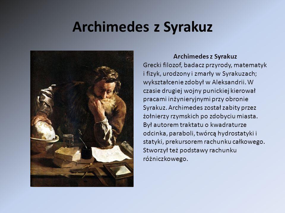 Archimedes z Syrakuz Grecki filozof, badacz przyrody, matematyk i fizyk, urodzony i zmarły w Syrakuzach; wykształcenie zdobył w Aleksandrii. W czasie