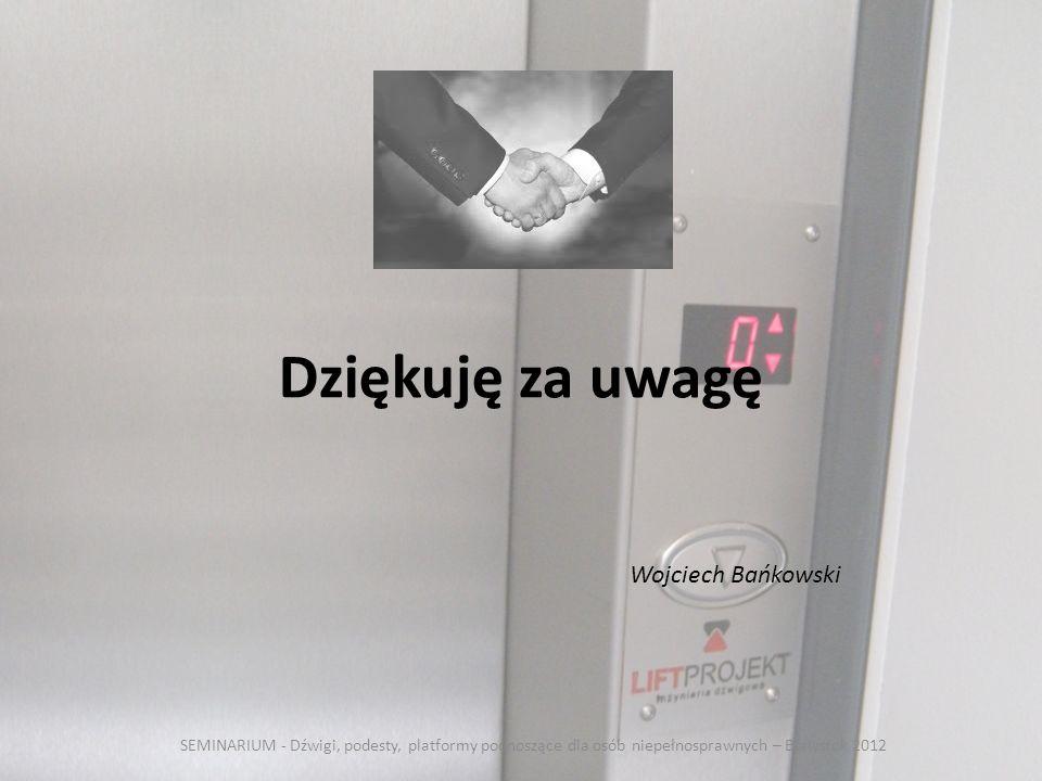 Dziękuję za uwagę SEMINARIUM - Dźwigi, podesty, platformy podnoszące dla osób niepełnosprawnych – Białystok 2012 Wojciech Bańkowski