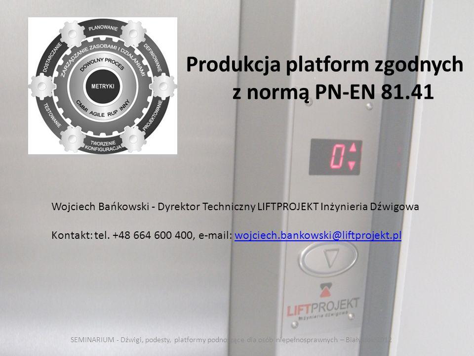 Produkcja platform zgodnych z normą PN-EN 81.41 Wojciech Bańkowski - Dyrektor Techniczny LIFTPROJEKT Inżynieria Dźwigowa Kontakt: tel. +48 664 600 400