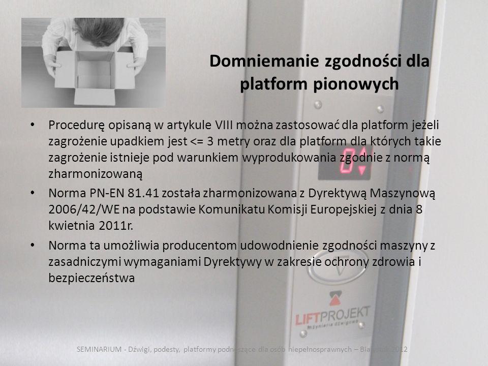 Domniemanie zgodności dla platform pionowych Procedurę opisaną w artykule VIII można zastosować dla platform jeżeli zagrożenie upadkiem jest <= 3 metry oraz dla platform dla których takie zagrożenie istnieje pod warunkiem wyprodukowania zgodnie z normą zharmonizowaną Norma PN-EN 81.41 została zharmonizowana z Dyrektywą Maszynową 2006/42/WE na podstawie Komunikatu Komisji Europejskiej z dnia 8 kwietnia 2011r.