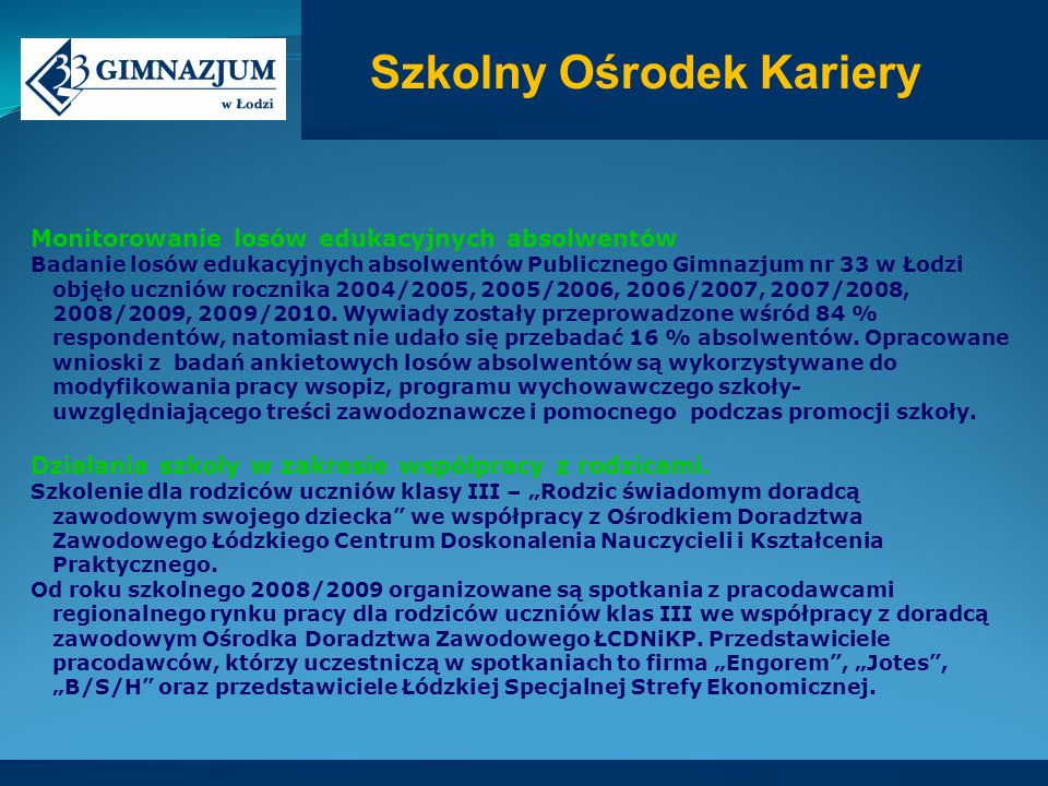 Monitorowanie losów edukacyjnych absolwentów Badanie losów edukacyjnych absolwentów Publicznego Gimnazjum nr 33 w Łodzi objęło uczniów rocznika 2004/2005, 2005/2006, 2006/2007, 2007/2008, 2008/2009, 2009/2010.