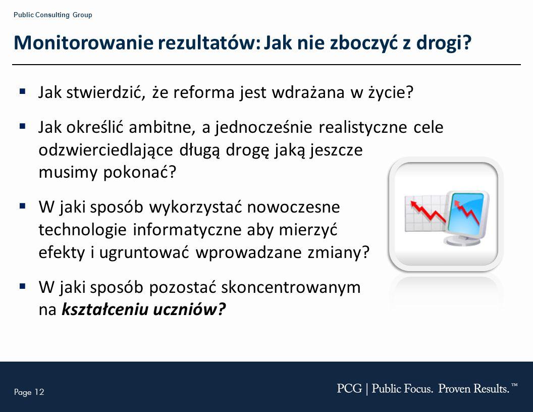 Page 12 Public Consulting Group Monitorowanie rezultatów: Jak nie zboczyć z drogi? Jak stwierdzić, że reforma jest wdrażana w życie? Jak określić ambi