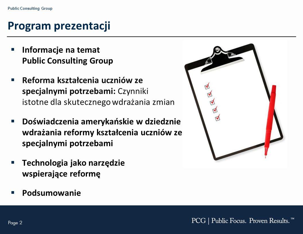 Page 13 Public Consulting Group Wyzwania jakie niesie reforma Interpretacja przepisów prawa Modyfikacja metod i programu nauczania Wyznaczanie wymiernych celów dla ucznia Tworzenie i wdrażanie indywidualnych planów Realizacja usług edukacyjnych i terapeutycznych Współpraca ze specjalistami i rodzicami Doskonalenie zawodowe Koncentracja na nauczaniu Prezentacja wygłoszona podczas V Kongresu Zarządzania Oświatą Warszawa, 22-24 września 2010 r.