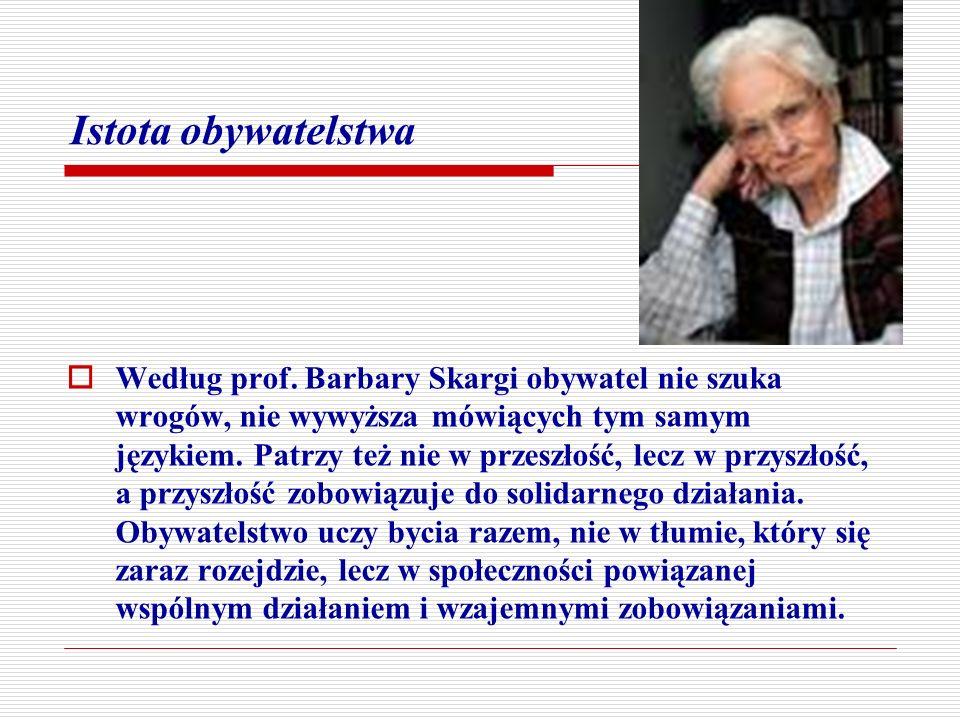 Istota obywatelstwa Według prof. Barbary Skargi obywatel nie szuka wrogów, nie wywyższa mówiących tym samym językiem. Patrzy też nie w przeszłość, lec