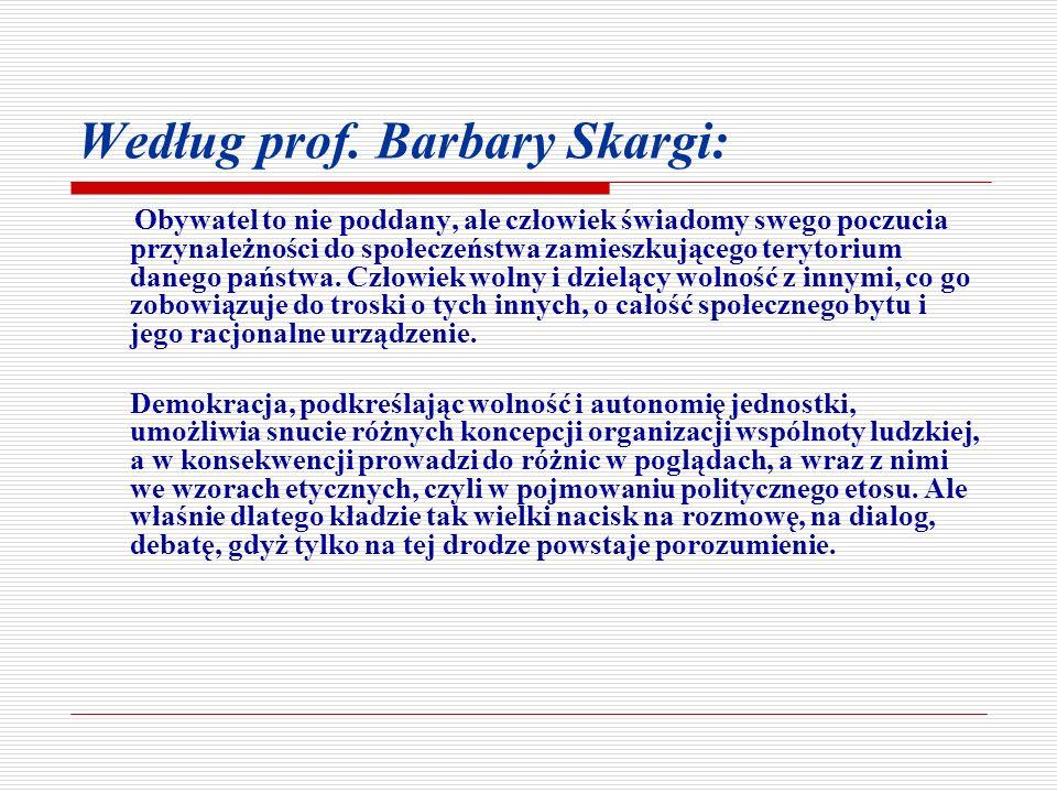 Według prof. Barbary Skargi: Obywatel to nie poddany, ale człowiek świadomy swego poczucia przynależności do społeczeństwa zamieszkującego terytorium