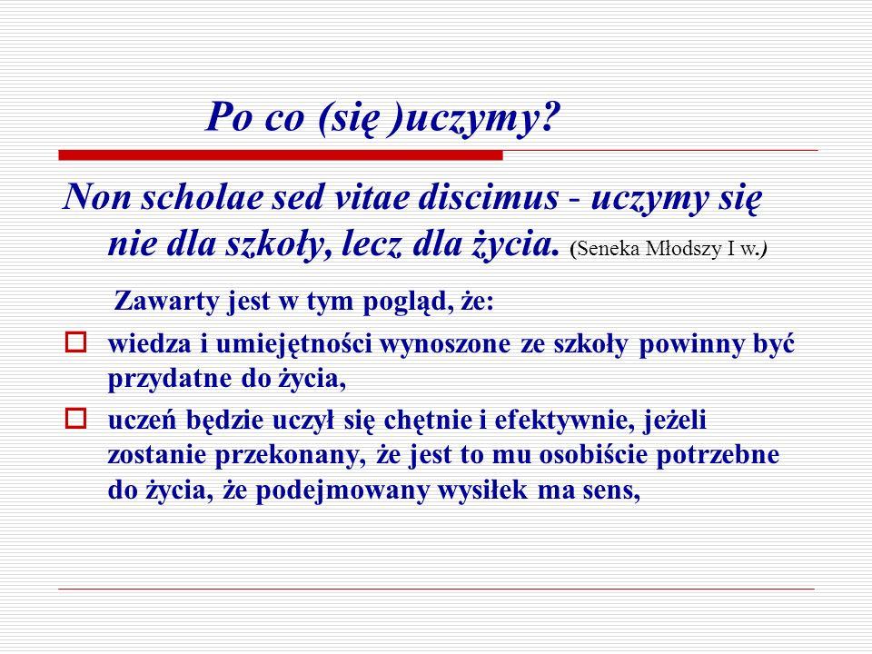 Po co (się )uczymy? Non scholae sed vitae discimus - uczymy się nie dla szkoły, lecz dla życia. (Seneka Młodszy I w.) Zawarty jest w tym pogląd, że: w