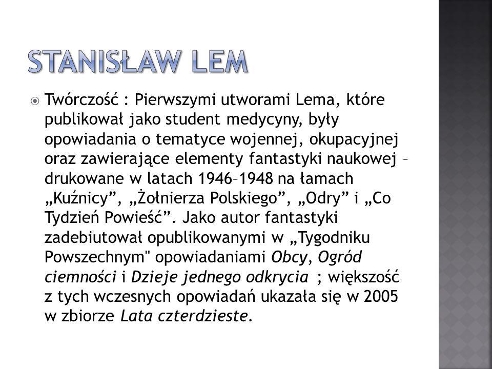 Twórczość : Pierwszymi utworami Lema, które publikował jako student medycyny, były opowiadania o tematyce wojennej, okupacyjnej oraz zawierające eleme