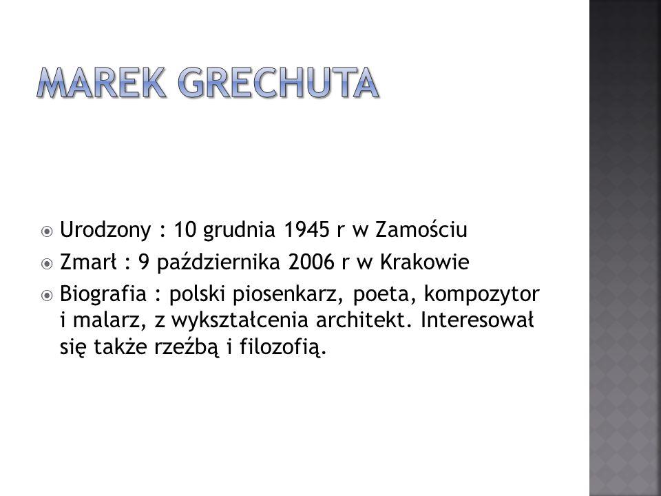 Urodzony : 10 grudnia 1945 r w Zamościu Zmarł : 9 października 2006 r w Krakowie Biografia : polski piosenkarz, poeta, kompozytor i malarz, z wykształ