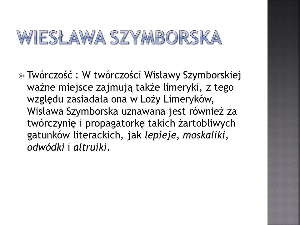 Twórczość : W twórczości Wisławy Szymborskiej ważne miejsce zajmują także limeryki, z tego względu zasiadała ona w Loży Limeryków, Wisława Szymborska