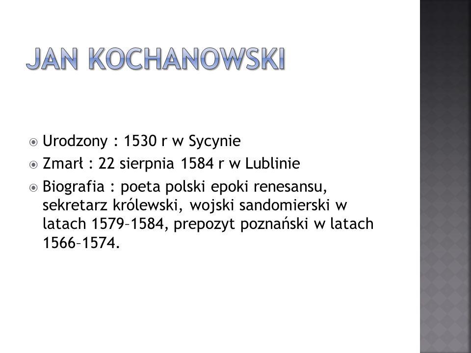 Urodzony : 1530 r w Sycynie Zmarł : 22 sierpnia 1584 r w Lublinie Biografia : poeta polski epoki renesansu, sekretarz królewski, wojski sandomierski w