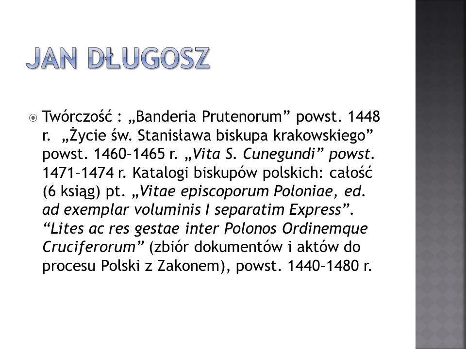 Twórczość : Banderia Prutenorum powst. 1448 r. Życie św. Stanisława biskupa krakowskiego powst. 1460–1465 r. Vita S. Cunegundi powst. 1471–1474 r. Kat