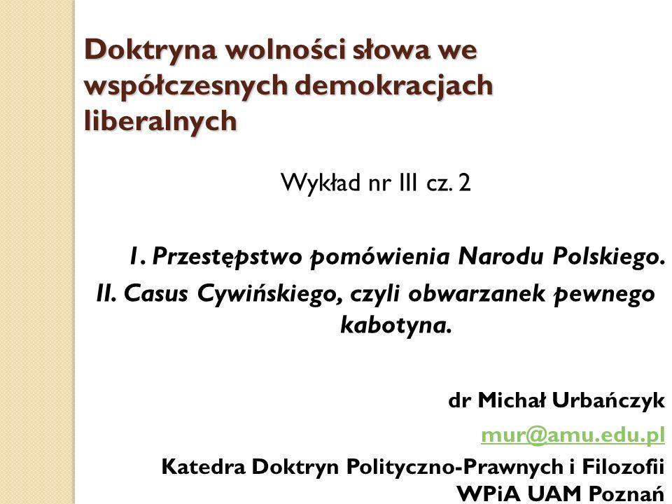 Doktryna wolności słowa we współczesnych demokracjach liberalnych Wykład nr III cz. 2 1. Przestępstwo pomówienia Narodu Polskiego. II. Casus Cywińskie
