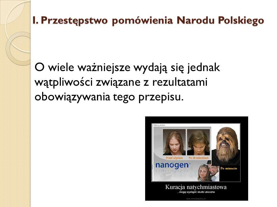 O wiele ważniejsze wydają się jednak wątpliwości związane z rezultatami obowiązywania tego przepisu. I. Przestępstwo pomówienia Narodu Polskiego
