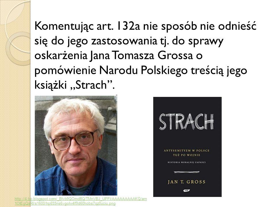 Komentując art. 132a nie sposób nie odnieść się do jego zastosowania tj. do sprawy oskarżenia Jana Tomasza Grossa o pomówienie Narodu Polskiego treści