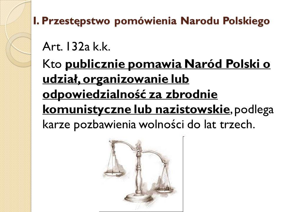 Art. 132a k.k. Kto publicznie pomawia Naród Polski o udział, organizowanie lub odpowiedzialność za zbrodnie komunistyczne lub nazistowskie, podlega ka
