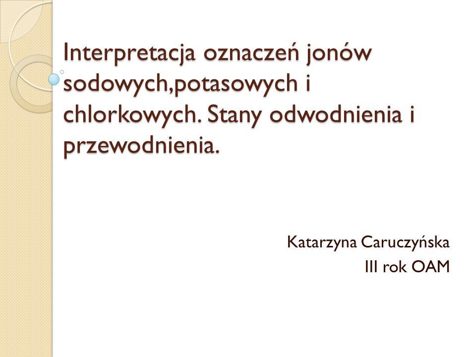 Interpretacja oznaczeń jonów sodowych,potasowych i chlorkowych. Stany odwodnienia i przewodnienia. Katarzyna Caruczyńska III rok OAM