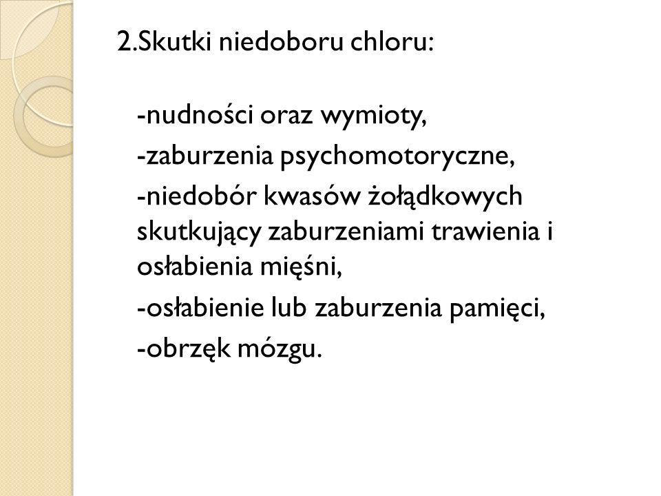 2.Skutki niedoboru chloru: -nudności oraz wymioty, -zaburzenia psychomotoryczne, -niedobór kwasów żołądkowych skutkujący zaburzeniami trawienia i osła