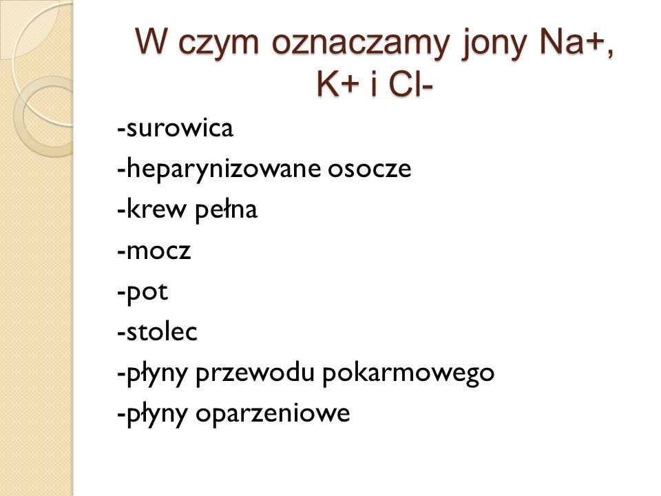 W czym oznaczamy jony Na+, K+ i Cl- -surowica -heparynizowane osocze -krew pełna -mocz -pot -stolec -płyny przewodu pokarmowego -płyny oparzeniowe