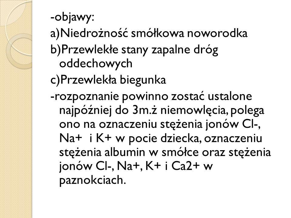 -objawy: a)Niedrożność smółkowa noworodka b)Przewlekłe stany zapalne dróg oddechowych c)Przewlekła biegunka -rozpoznanie powinno zostać ustalone najpó