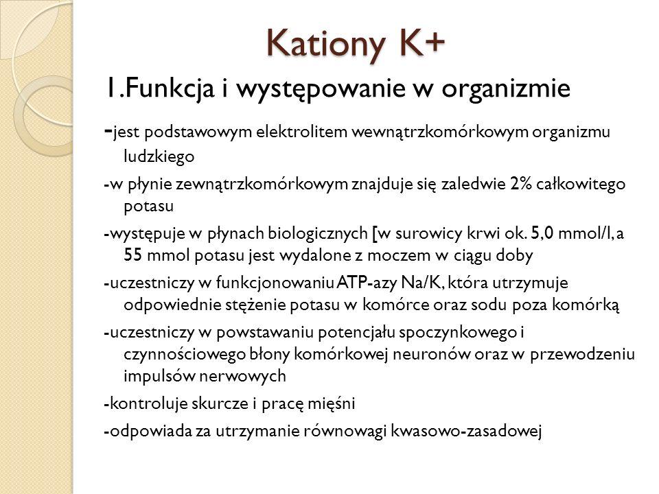 Kationy K+ 1.Funkcja i występowanie w organizmie - jest podstawowym elektrolitem wewnątrzkomórkowym organizmu ludzkiego -w płynie zewnątrzkomórkowym z
