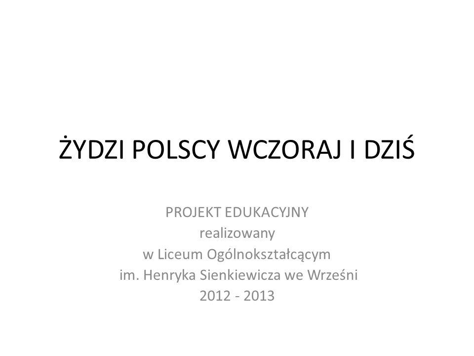 ŻYDZI POLSCY WCZORAJ I DZIŚ PROJEKT EDUKACYJNY realizowany w Liceum Ogólnokształcącym im. Henryka Sienkiewicza we Wrześni 2012 - 2013